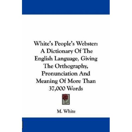 Whites Peoples Webster  A Dictionary Of The English Language  Giving The Orthography  Pronunciation And Meaning Of More Than 37 000 Words