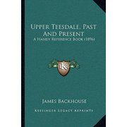 Upper Teesdale, Past and Present : A Handy Reference Book (1896)