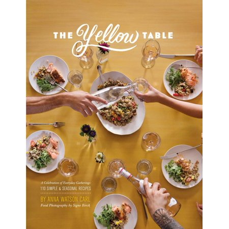 The Yellow Table : A Celebration of Everyday Gatherings: 110 Simple & Seasonal Recipes