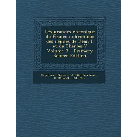 Les Grandes Chronique De France  Chronique Des Regnes De Jean Ii Et De Charles V Volume 3   Primary Source Edition