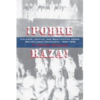 Pobre Raza! : Violence, Justice, and Mobilization Among Mexico Lindo Immigrants, 1900-1936