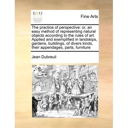 The Practice of Perspective : Or, an Easy Method of Representing Natural Objects According to the Rules of Art. Applied and Exemplified in Landskips, Gardens, Buildings, of Divers Kinds, Their Appendages, Parts, Furniture ()