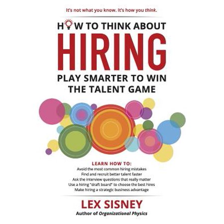 How to Think about Hiring : Play Smarter to Win the Talent