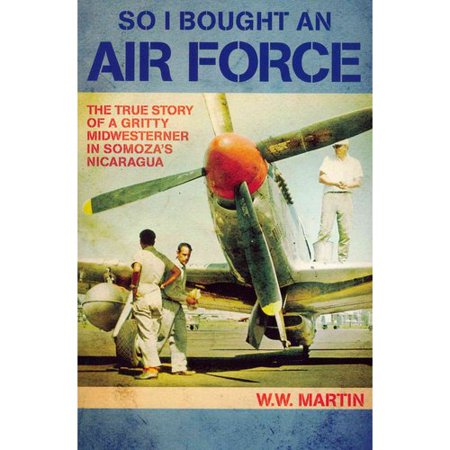 So I Bought An Air Force  The True Story Of A Gritty Midwesterner In Somozas Nicaragua