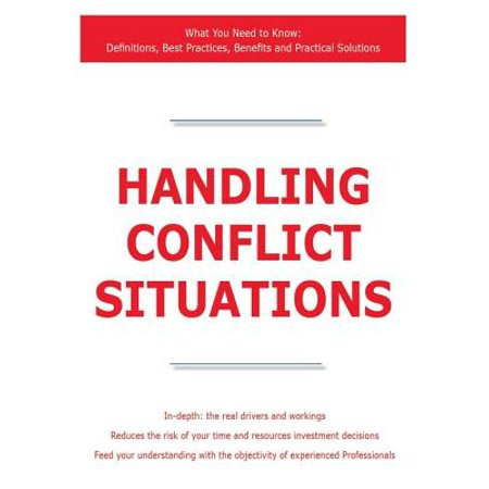 Handling Conflict Situations - What You Need to Know: Definitions, Best Practices, Benefits and Practical Solutions -