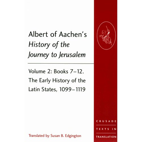 Albert of Aachen's History of the Journey to Jerusalem: Books 7-12. The Early History of the Latin States, 1099-1119