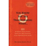 You Know You Are Transforming When ....101 Everyday Indications That You Are Creating a Life Happier Ever After