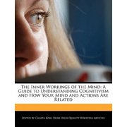 The Inner Workings of the Mind : A Guide to Understanding Cognitivism and How Your Mind and Actions Are Related