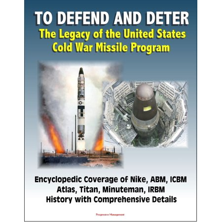 To Defend and Deter: The Legacy of the United States Cold War Missile Program - Encyclopedic Coverage of Nike, ABM, ICBM, Atlas, Titan, Minuteman, IRBM History with Comprehensive Details -