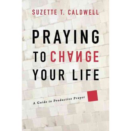 Praying to Change Your Life: A Guide to Productive Prayer by