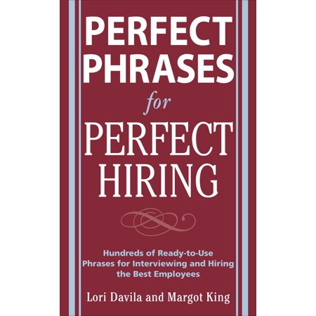 Perfect Phrases for Perfect Hiring: Hundreds of Ready-To-Use Phrases for Interviewing and Hiring the Best Employees Every Time - Express Hiring