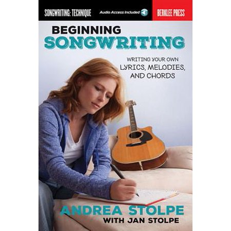 Beginning Songwriting : Writing Your Own Lyrics, Melodies, and -