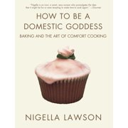 How to Be a Domestic Goddess : Baking and the Art of Comfort Cooking