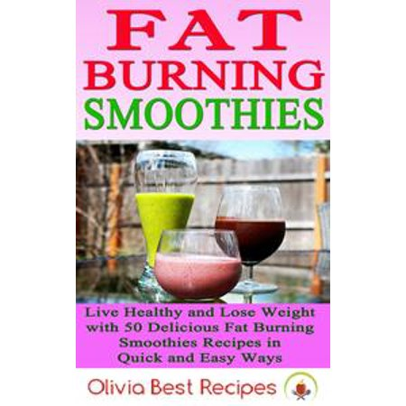 Best Fat Burning Smoothies: Live Healthy and Lose Weight with 50 Delicious Fat Burning Smoothies Recipes in Quick and Easy Ways - eBook