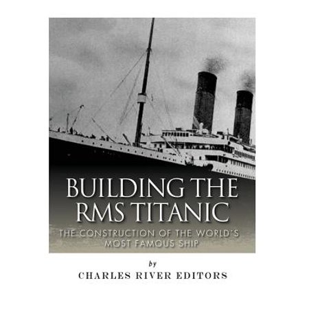 Building the RMS Titanic : The Construction of the World's Most Famous