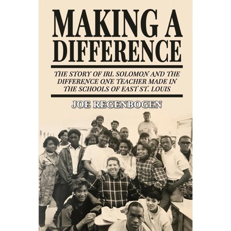 Making a Difference : The Story of Irl Solomon and the Difference One Teacher Made in the Schools of East St. (Hazelwood East High School St Louis Missouri)