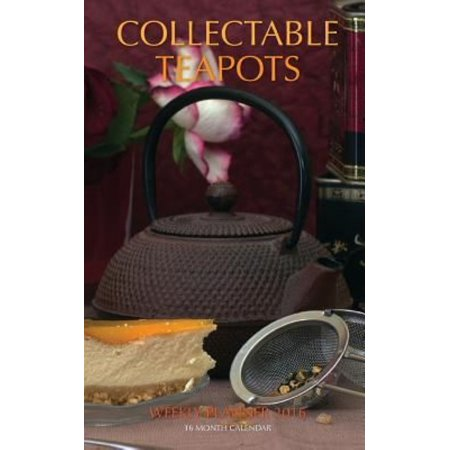 Collectable Teapots Weekly Planner 2016: 16 Month Calendar