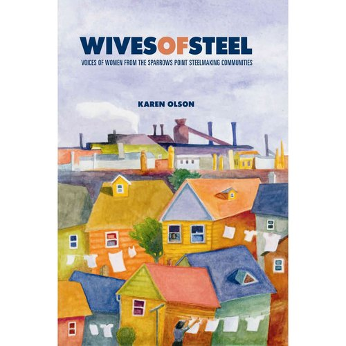 Wives of Steel: Voices of Women from the Sparrows Point Steelmaking Communities