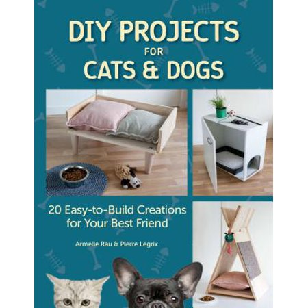 DIY Projects for Cats and Dogs : 20 Easy-To-Build Creations for Your Best