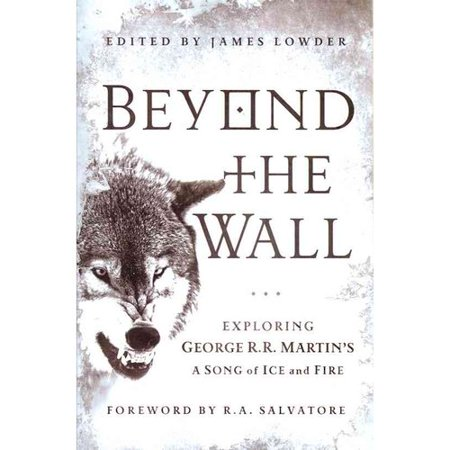 Beyond the Wall: Exploring George R. R. Martins A Song of Ice and Fire, from A Game of Thrones to A Dance with... by
