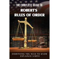 The Complete Guide to Robert's Rules of Order Made Easy : Everything You Need to Know Explained Simply