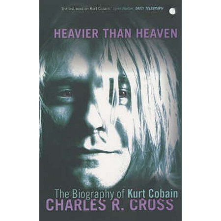 Heavier Than Heaven : The Biography of Kurt Cobain (Kurt Cobain Grunge)