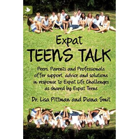Expat Teens Talk, Peers, Parents and Professionals Offer Support, Advice and Solutions in Response to Expat Life Challenges as Shared by Expat