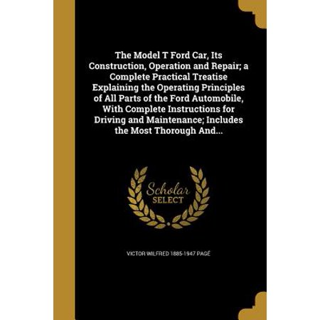 The Model T Ford Car, Its Construction, Operation and Repair; A Complete Practical Treatise Explaining the Operating Principles of All Parts of the Ford Automobile, with Complete Instructions for Driving and Maintenance; Includes the Most Thorough
