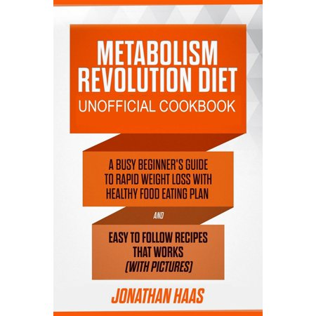 Metabolism Revolution Diet Unofficial Cookbook: A Busy Beginner's Guide to Rapid Weight Loss with Healthy Food Eating Plan and Easy to Follow Recipes that Works (with Pictures) -