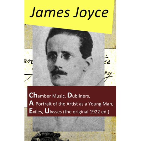 The Collected Works of James Joyce: Chamber Music + Dubliners + A Portrait of the Artist as a Young Man + Exiles + Ulysses (the original 1922 ed.) - (James Joyce And The Making Of Ulysses)