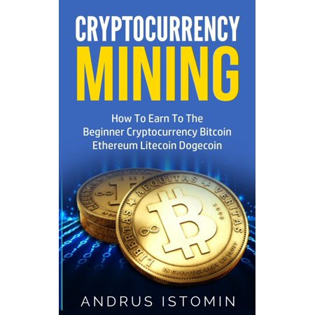 Cryptocurrency Mining How To Earn To The Beginner Cryptocurrency Bitcoin Ethereum Litecoin Dogecoin -