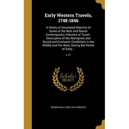 Early Western Travels, 1748-1846 : A Series of Annotated Reprints of Some of the Best and Rarest Contemporary Volumes of Travel: Descriptive of the Aborigines and Social and Economic Conditions in the Middle and Far West, During the Period of Early...;