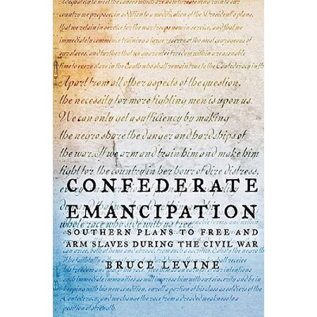 Confederate Emancipation : Southern Plans to Free and Arm Slaves During the Civil (Confederate Soldiers Uniforms During The Civil War)
