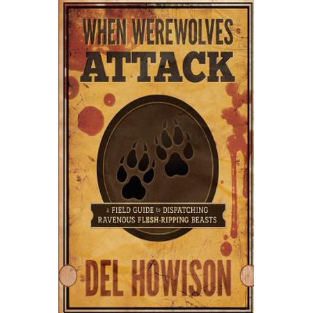 When Werewolves Attack  A Field Guid To Dispatching Ravenous Flesh Ripping Beasts