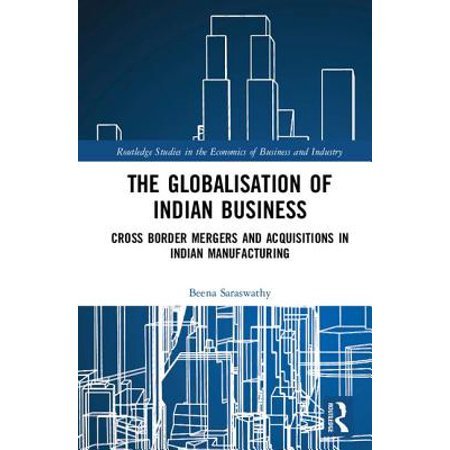 The Globalisation of Indian Business : Cross Border Mergers and Acquisitions in Indian (Cross Border Mergers And Acquisitions In India)