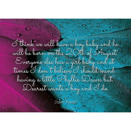Dawn Powell - Famous Quotes Laminated POSTER PRINT 24x20 - I think we will  have a boy baby and he will be born on the 20th of August  Everyone else