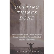 Getting Things Done: Build Self-Discipline, Defeat Negative Thoughts, Achieve Personal Goals & Become a Better You - eBook