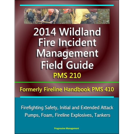 2014 Wildland Fire Incident Management Field Guide PMS 210 (Formerly Fireline Handbook PMS 410) - Firefighting Safety, Initial and Extended Attack, Pumps, Foam, Fireline Explosives, Tankers -