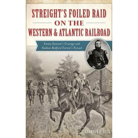 Streight's Foiled Raid on the Western & Atlantic Railroad : Emma Sansom's Courage and Nathan Bedford Forrest's
