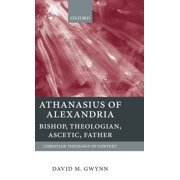 Athanasius of Alexandria : Bishop, Theologian, Ascetic, Father
