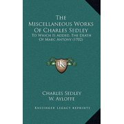 The Miscellaneous Works of Charles Sedley : To Which Is Added, the Death of Marc Antony (1702)