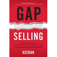 Gap Selling: Getting the Customer to Yes: How Problem-Centric Selling Increases Sales by Changing Everything You Know About Relationships, Overcoming Objections, Closing and Price (Paperback)
