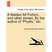 A Maiden All Forlorn, and Other Stories. by the Author of Phyllis, Etc. Vol. III