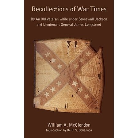 Recollections of War Times : By an Old Veteran While Under Stonewall Jackson and Lieutenant General James Longstreet: How I Got In, and How I Got Out
