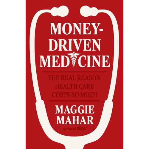 Money-driven Medicine: The Real Reason Healthcare Costs So Much