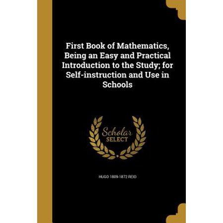 First Book of Mathematics, Being an Easy and Practical Introduction to the Study; For Self-Instruction and Use in