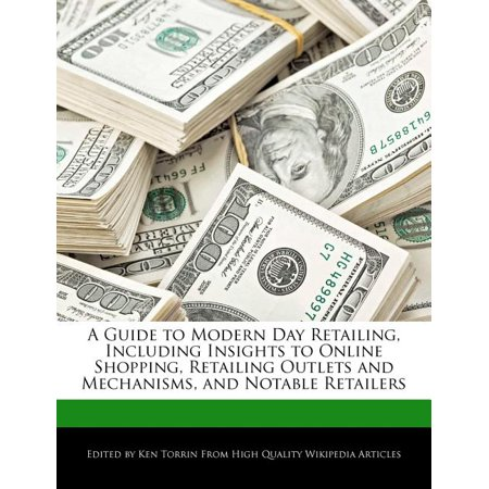 A Guide to Modern Day Retailing, Including Insights to Online Shopping, Retailing Outlets and Mechanisms, and Notable Retailers A Guide to Modern Day Retailing, Including Insights to Online Shopping, Retailing Outlets and Mechanisms, and Notable Retailers
