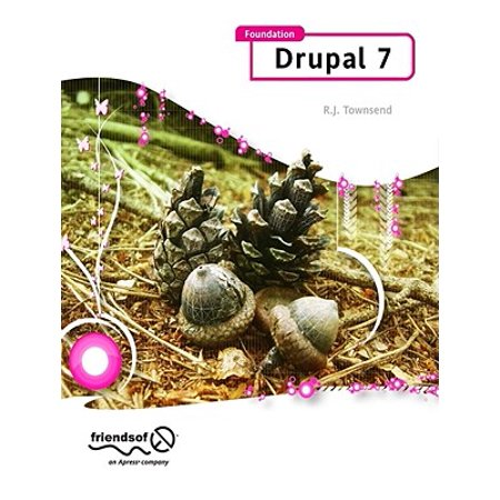 Foundation Drupal 7 : Learn How to Use the Drupal Framework to Quickly Build Feature-Rich