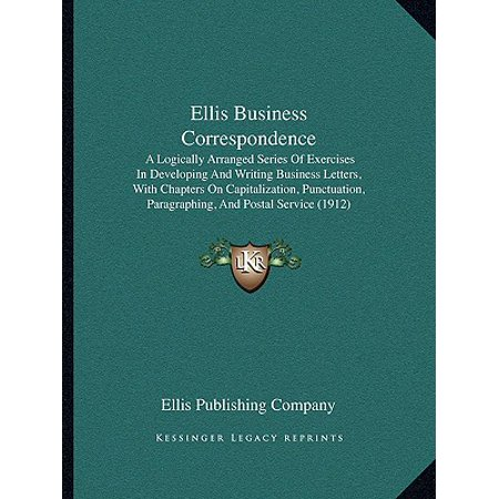 Ellis Business Correspondence : A Logically Arranged Series of Exercises in Developing and Writing Business Letters, with Chapters on Capitalization, Punctuation, Paragraphing, and Postal Service (1912)