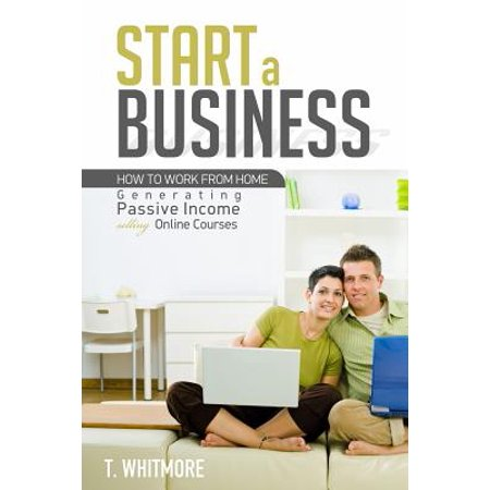 Start A Business  How To Work From Home Generating Passive Income Selling Online Courses